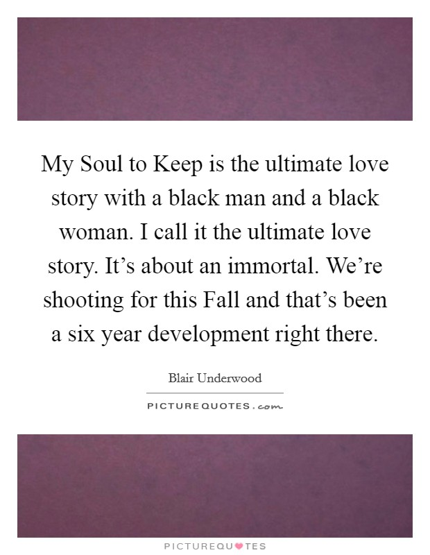 My Soul to Keep is the ultimate love story with a black man and a black woman. I call it the ultimate love story. It's about an immortal. We're shooting for this Fall and that's been a six year development right there Picture Quote #1