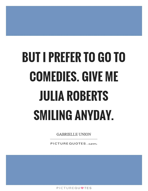 But I prefer to go to comedies. Give me Julia Roberts smiling anyday Picture Quote #1