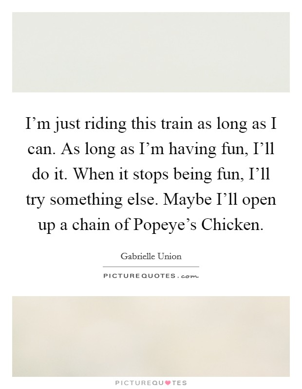 I'm just riding this train as long as I can. As long as I'm having fun, I'll do it. When it stops being fun, I'll try something else. Maybe I'll open up a chain of Popeye's Chicken Picture Quote #1