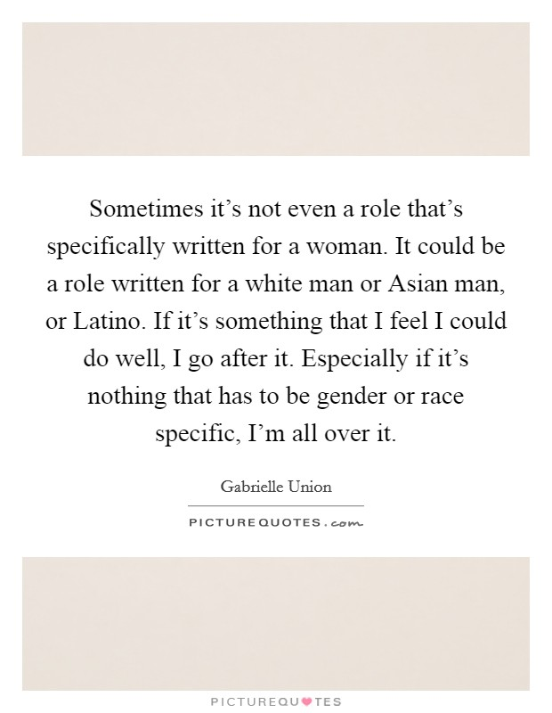 Sometimes it's not even a role that's specifically written for a woman. It could be a role written for a white man or Asian man, or Latino. If it's something that I feel I could do well, I go after it. Especially if it's nothing that has to be gender or race specific, I'm all over it Picture Quote #1