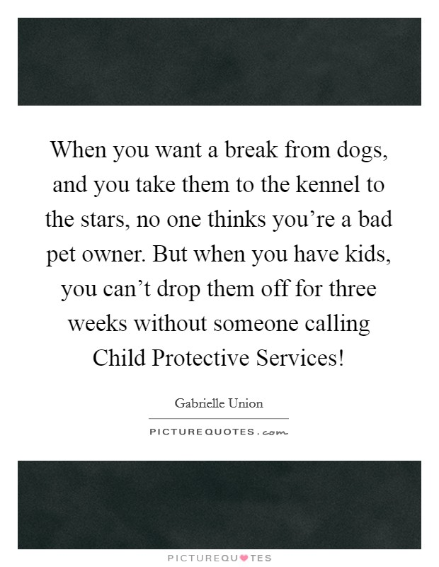 When you want a break from dogs, and you take them to the kennel to the stars, no one thinks you're a bad pet owner. But when you have kids, you can't drop them off for three weeks without someone calling Child Protective Services! Picture Quote #1