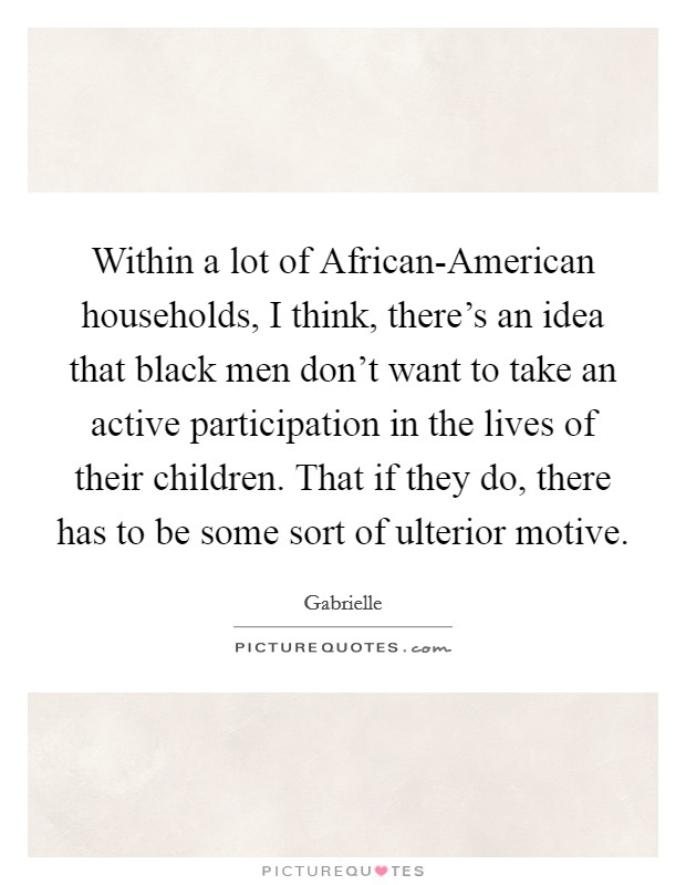 Within a lot of African-American households, I think, there's an idea that black men don't want to take an active participation in the lives of their children. That if they do, there has to be some sort of ulterior motive Picture Quote #1