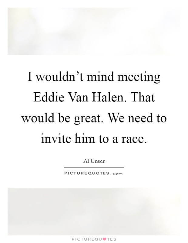 I wouldn't mind meeting Eddie Van Halen. That would be great. We need to invite him to a race Picture Quote #1