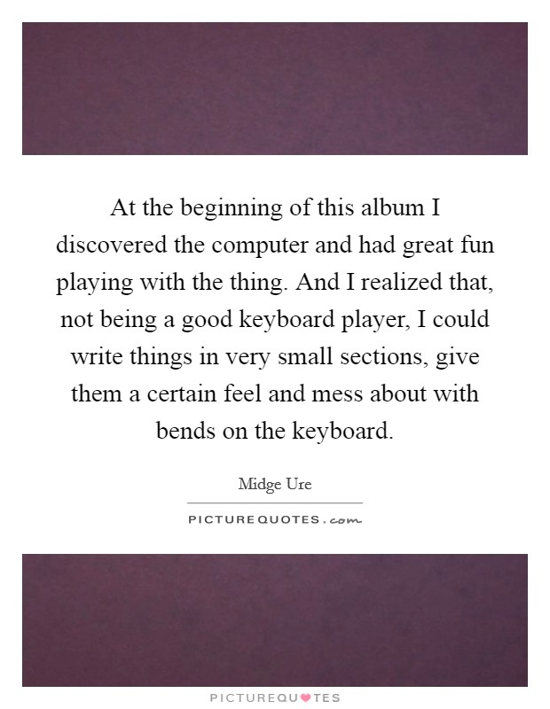At the beginning of this album I discovered the computer and had great fun playing with the thing. And I realized that, not being a good keyboard player, I could write things in very small sections, give them a certain feel and mess about with bends on the keyboard Picture Quote #1