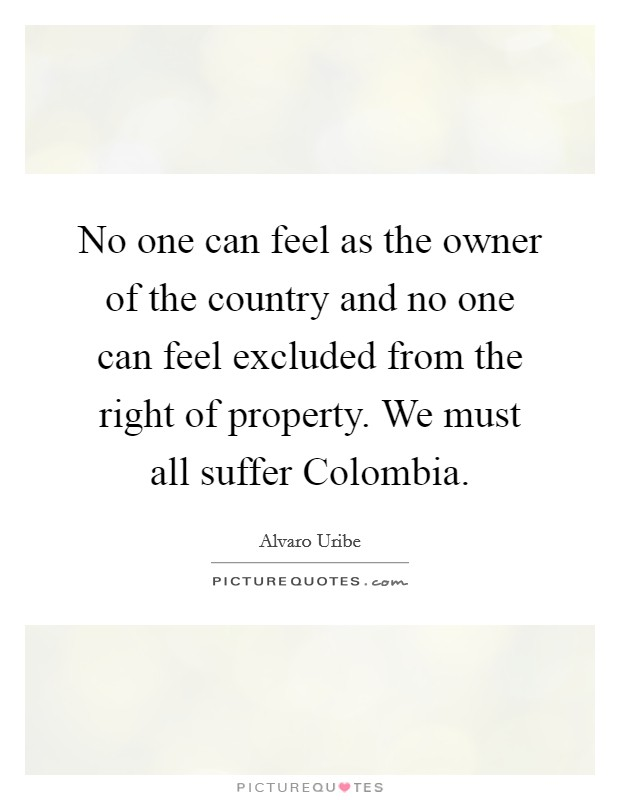 No one can feel as the owner of the country and no one can feel excluded from the right of property. We must all suffer Colombia Picture Quote #1