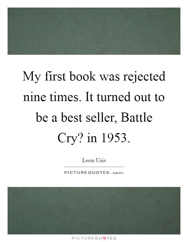 My first book was rejected nine times. It turned out to be a best seller, Battle Cry? in 1953 Picture Quote #1