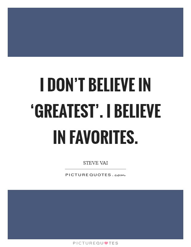 I don't believe in 'greatest'. I believe in favorites Picture Quote #1