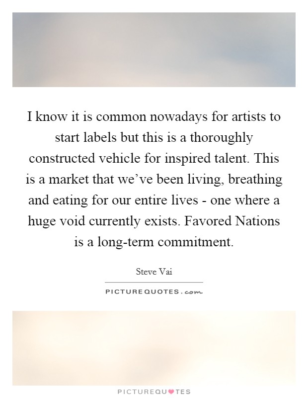 I know it is common nowadays for artists to start labels but this is a thoroughly constructed vehicle for inspired talent. This is a market that we've been living, breathing and eating for our entire lives - one where a huge void currently exists. Favored Nations is a long-term commitment Picture Quote #1