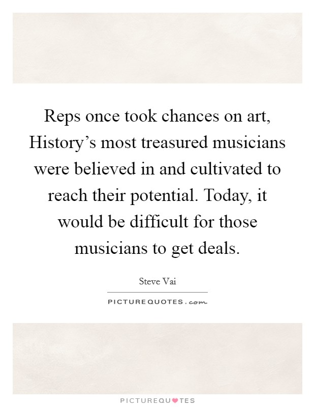 Reps once took chances on art, History's most treasured musicians were believed in and cultivated to reach their potential. Today, it would be difficult for those musicians to get deals Picture Quote #1