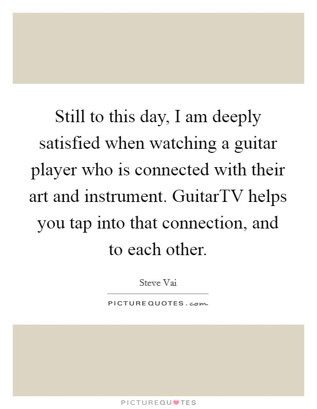 Still to this day, I am deeply satisfied when watching a guitar player who is connected with their art and instrument. GuitarTV helps you tap into that connection, and to each other Picture Quote #1