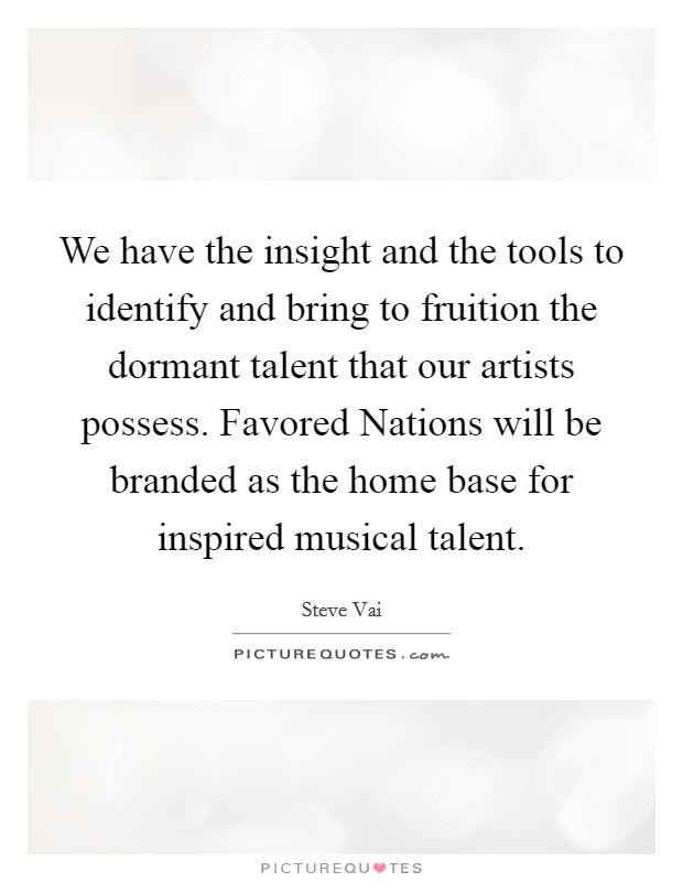 We have the insight and the tools to identify and bring to fruition the dormant talent that our artists possess. Favored Nations will be branded as the home base for inspired musical talent Picture Quote #1