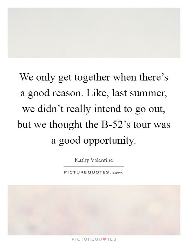 We only get together when there's a good reason. Like, last summer, we didn't really intend to go out, but we thought the B-52's tour was a good opportunity Picture Quote #1