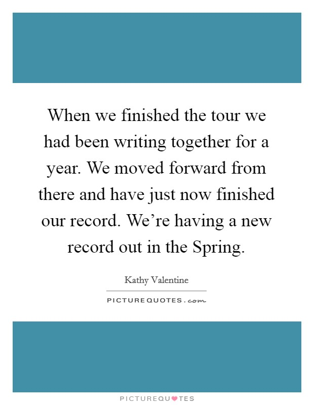 When we finished the tour we had been writing together for a year. We moved forward from there and have just now finished our record. We're having a new record out in the Spring Picture Quote #1