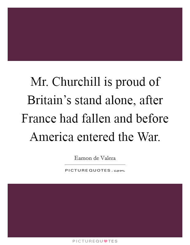 Mr. Churchill is proud of Britain's stand alone, after France had fallen and before America entered the War Picture Quote #1
