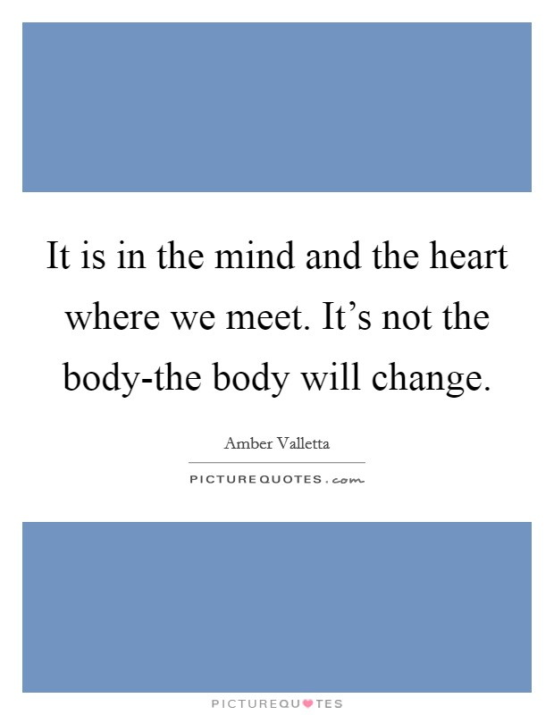It is in the mind and the heart where we meet. It's not the body-the body will change Picture Quote #1