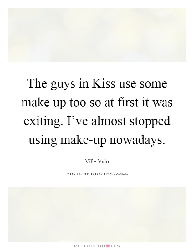 The guys in Kiss use some make up too so at first it was exiting. I've almost stopped using make-up nowadays Picture Quote #1
