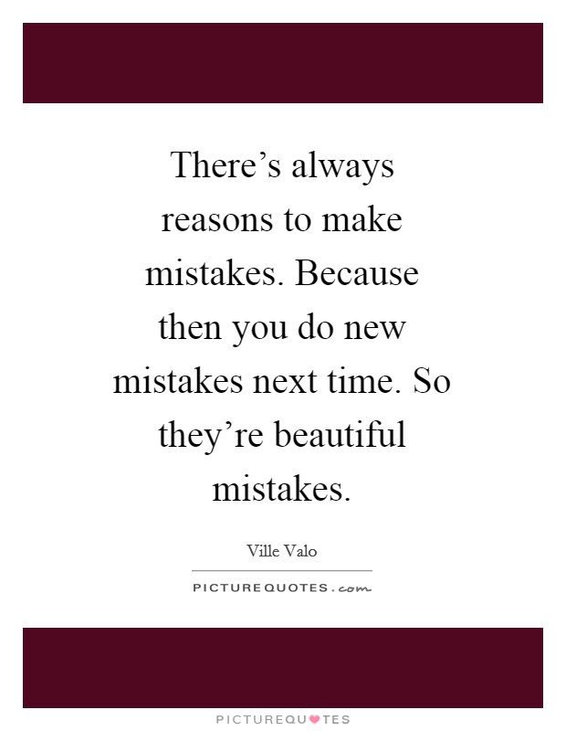 There's always reasons to make mistakes. Because then you do new mistakes next time. So they're beautiful mistakes Picture Quote #1