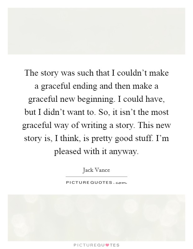The story was such that I couldn't make a graceful ending and then make a graceful new beginning. I could have, but I didn't want to. So, it isn't the most graceful way of writing a story. This new story is, I think, is pretty good stuff. I'm pleased with it anyway Picture Quote #1