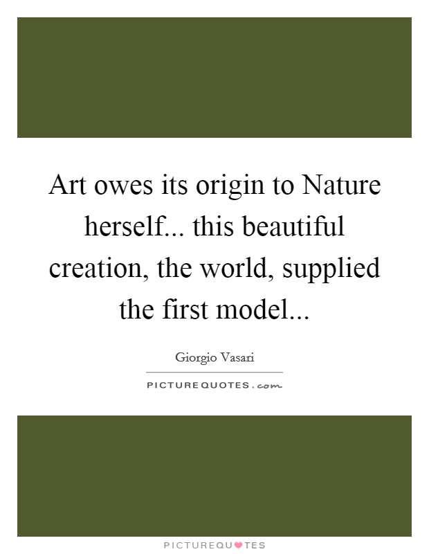 Art owes its origin to Nature herself... this beautiful creation, the world, supplied the first model Picture Quote #1