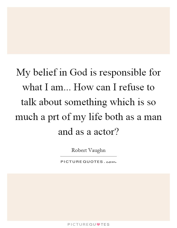 My belief in God is responsible for what I am... How can I refuse to talk about something which is so much a prt of my life both as a man and as a actor? Picture Quote #1