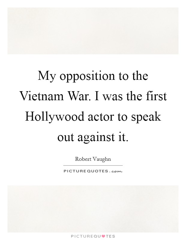 My opposition to the Vietnam War. I was the first Hollywood actor to speak out against it Picture Quote #1