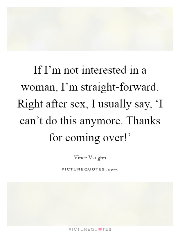 If I'm not interested in a woman, I'm straight-forward. Right after sex, I usually say, 'I can't do this anymore. Thanks for coming over!' Picture Quote #1