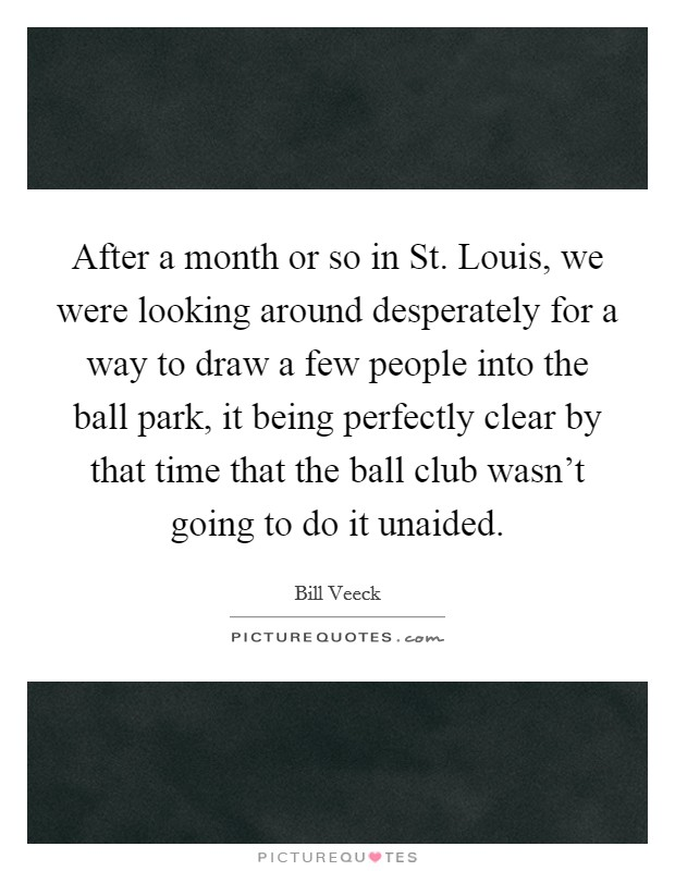 After a month or so in St. Louis, we were looking around desperately for a way to draw a few people into the ball park, it being perfectly clear by that time that the ball club wasn't going to do it unaided Picture Quote #1