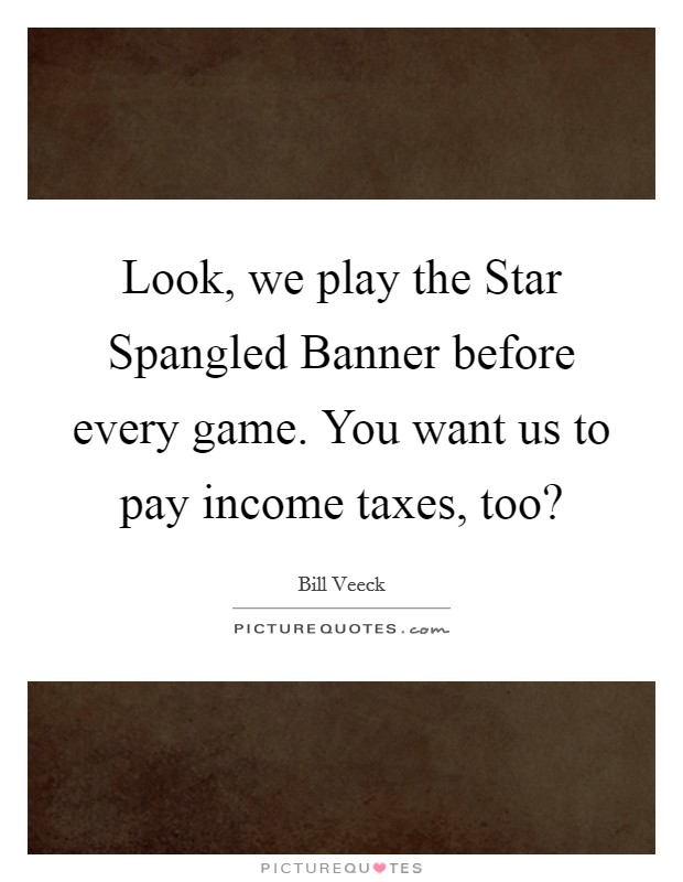 Look, we play the Star Spangled Banner before every game. You want us to pay income taxes, too? Picture Quote #1
