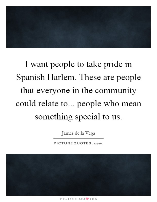 I want people to take pride in Spanish Harlem. These are people that everyone in the community could relate to... people who mean something special to us Picture Quote #1