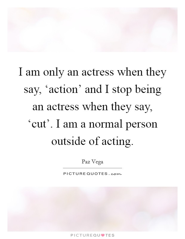 I am only an actress when they say, 'action' and I stop being an actress when they say, 'cut'. I am a normal person outside of acting Picture Quote #1