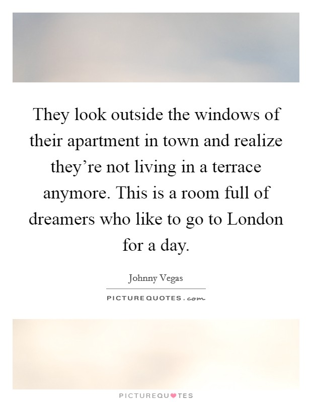 They look outside the windows of their apartment in town and realize they're not living in a terrace anymore. This is a room full of dreamers who like to go to London for a day Picture Quote #1