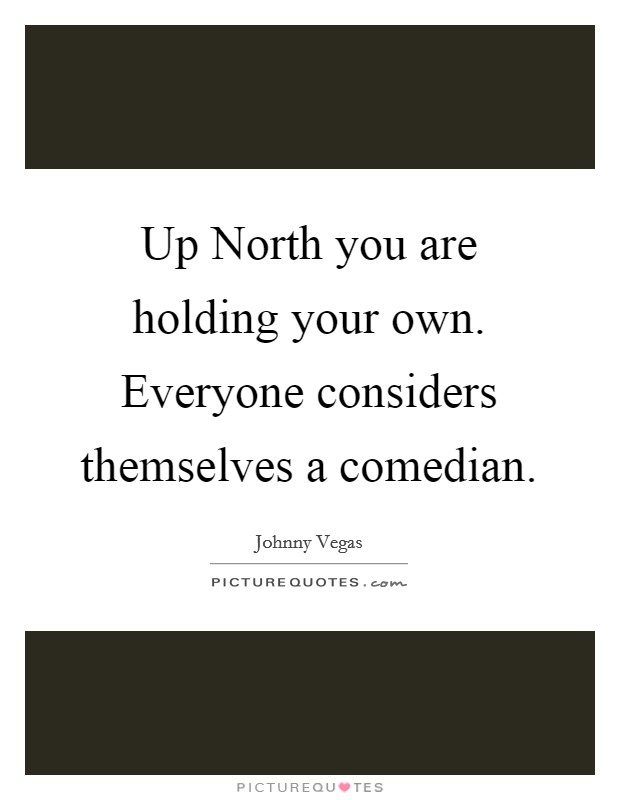 Up North you are holding your own. Everyone considers themselves a comedian Picture Quote #1