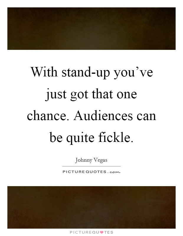 With stand-up you've just got that one chance. Audiences can be quite fickle Picture Quote #1