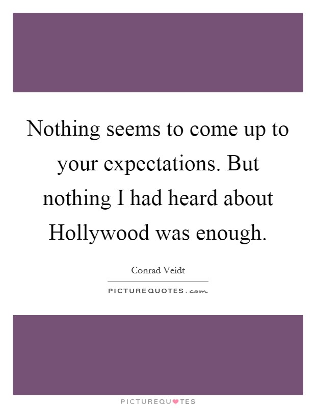 Nothing seems to come up to your expectations. But nothing I had heard about Hollywood was enough Picture Quote #1