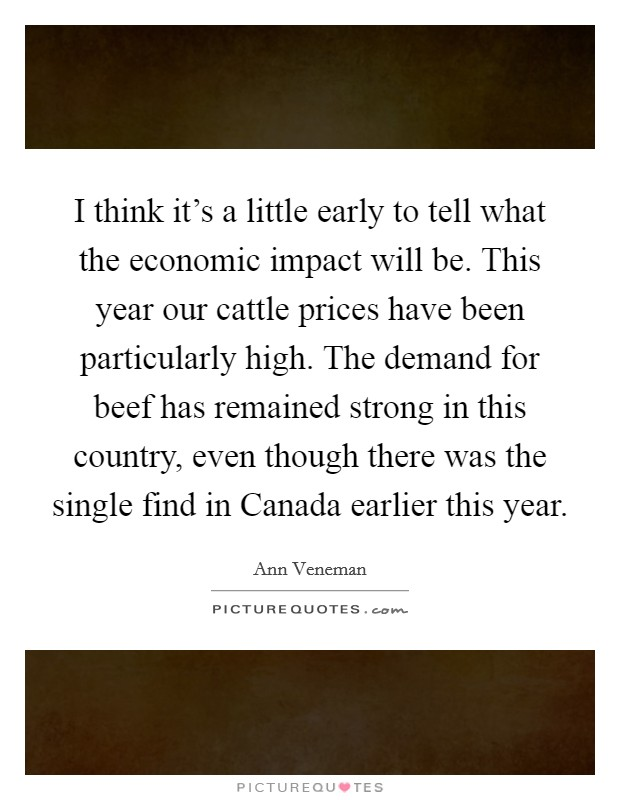 I think it's a little early to tell what the economic impact will be. This year our cattle prices have been particularly high. The demand for beef has remained strong in this country, even though there was the single find in Canada earlier this year Picture Quote #1