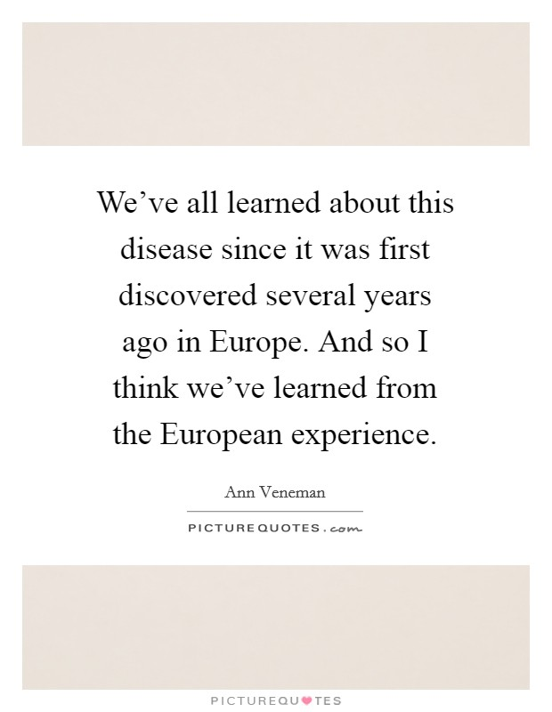We've all learned about this disease since it was first discovered several years ago in Europe. And so I think we've learned from the European experience Picture Quote #1