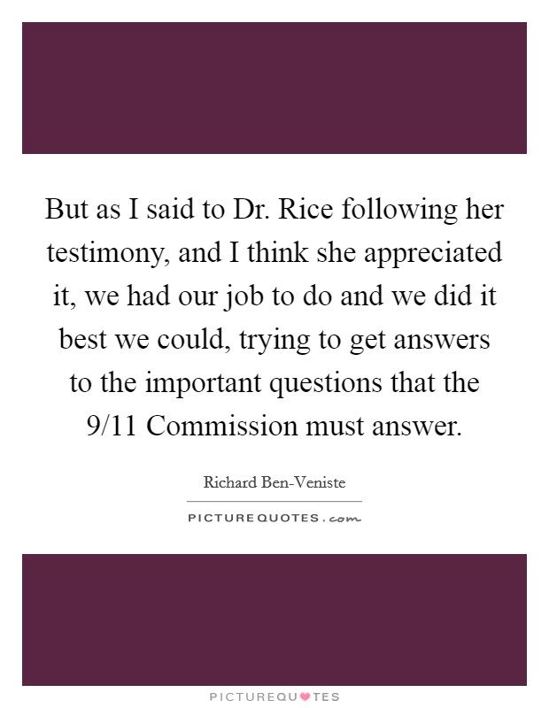 But as I said to Dr. Rice following her testimony, and I think she appreciated it, we had our job to do and we did it best we could, trying to get answers to the important questions that the 9/11 Commission must answer Picture Quote #1