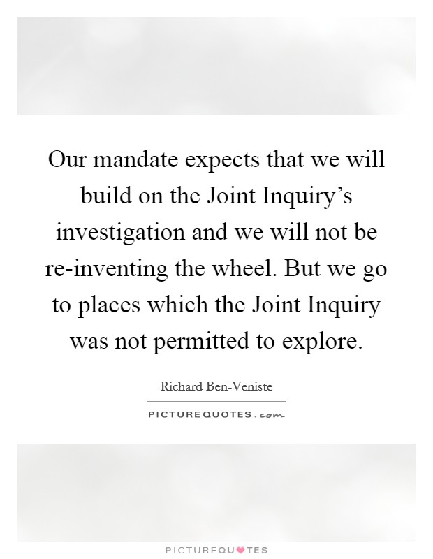Our mandate expects that we will build on the Joint Inquiry's investigation and we will not be re-inventing the wheel. But we go to places which the Joint Inquiry was not permitted to explore Picture Quote #1