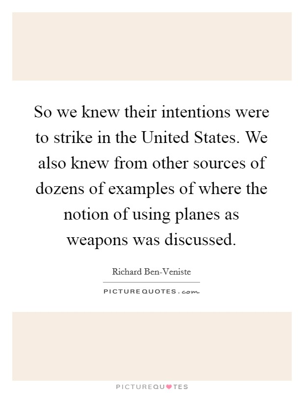 So we knew their intentions were to strike in the United States. We also knew from other sources of dozens of examples of where the notion of using planes as weapons was discussed Picture Quote #1
