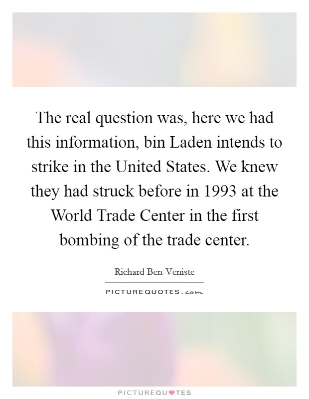 The real question was, here we had this information, bin Laden intends to strike in the United States. We knew they had struck before in 1993 at the World Trade Center in the first bombing of the trade center Picture Quote #1
