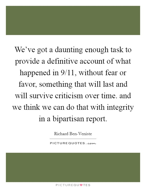We've got a daunting enough task to provide a definitive account of what happened in 9/11, without fear or favor, something that will last and will survive criticism over time. and we think we can do that with integrity in a bipartisan report Picture Quote #1