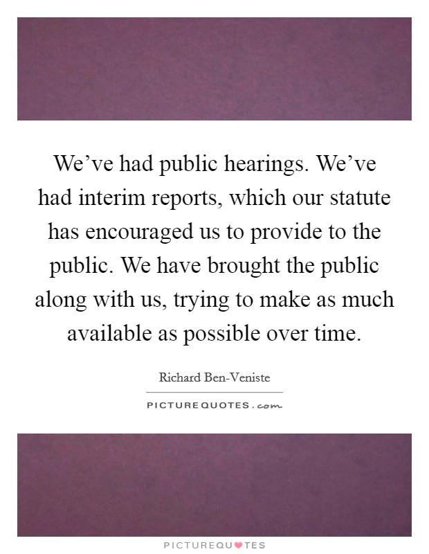 We've had public hearings. We've had interim reports, which our statute has encouraged us to provide to the public. We have brought the public along with us, trying to make as much available as possible over time Picture Quote #1