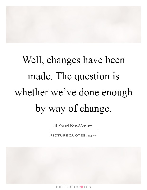 Well, changes have been made. The question is whether we've done enough by way of change Picture Quote #1