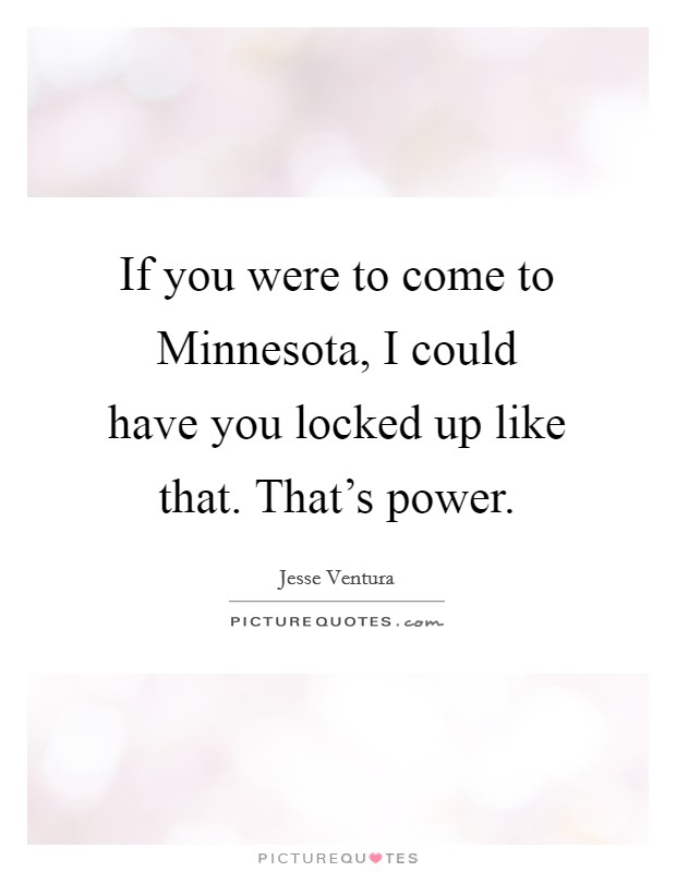 If you were to come to Minnesota, I could have you locked up like that. That's power Picture Quote #1
