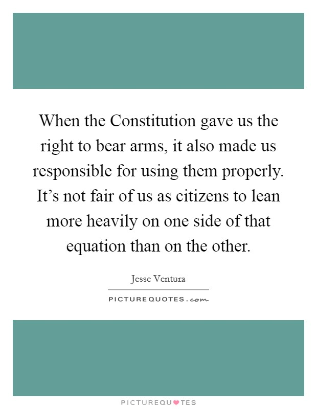 When the Constitution gave us the right to bear arms, it also made us responsible for using them properly. It's not fair of us as citizens to lean more heavily on one side of that equation than on the other Picture Quote #1