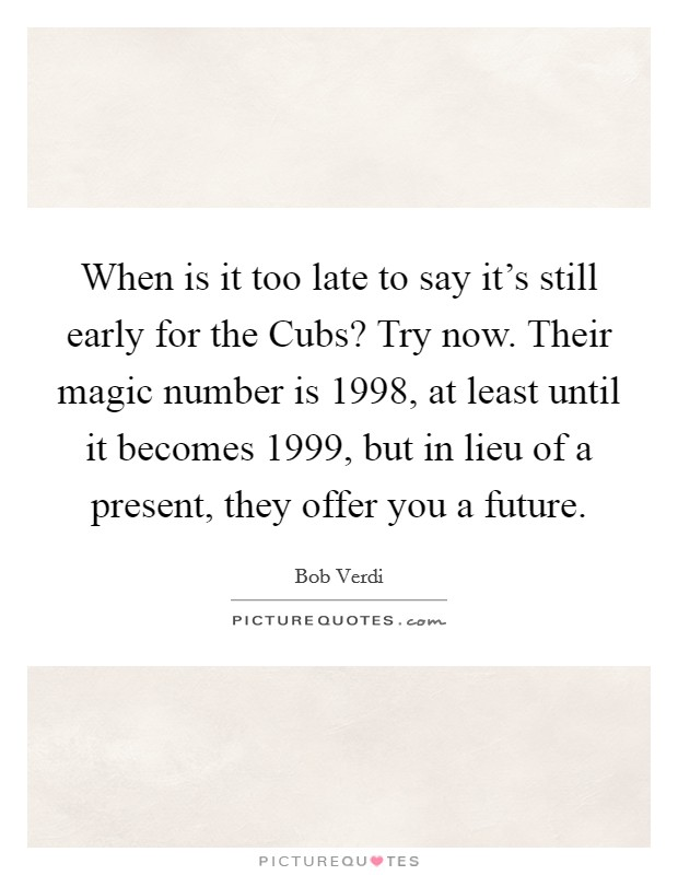 When is it too late to say it's still early for the Cubs? Try now. Their magic number is 1998, at least until it becomes 1999, but in lieu of a present, they offer you a future Picture Quote #1