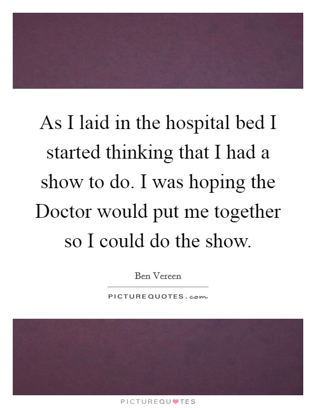 As I laid in the hospital bed I started thinking that I had a show to do. I was hoping the Doctor would put me together so I could do the show Picture Quote #1