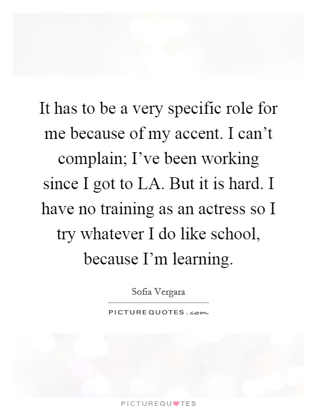 It has to be a very specific role for me because of my accent. I can't complain; I've been working since I got to LA. But it is hard. I have no training as an actress so I try whatever I do like school, because I'm learning Picture Quote #1