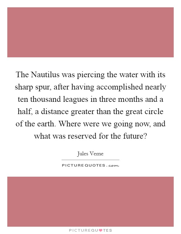 The Nautilus was piercing the water with its sharp spur, after having accomplished nearly ten thousand leagues in three months and a half, a distance greater than the great circle of the earth. Where were we going now, and what was reserved for the future? Picture Quote #1