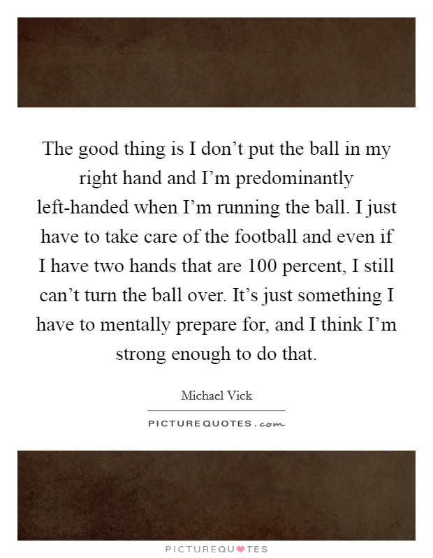 The good thing is I don't put the ball in my right hand and I'm predominantly left-handed when I'm running the ball. I just have to take care of the football and even if I have two hands that are 100 percent, I still can't turn the ball over. It's just something I have to mentally prepare for, and I think I'm strong enough to do that Picture Quote #1